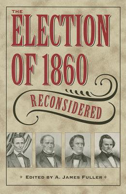 The Election of 1860 Reconsidered By Fuller, A. James (EDT)
